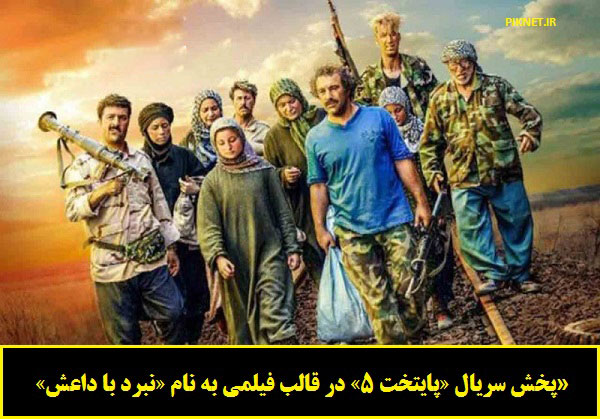 پخش سریال «پایتخت 5» در قالب فیلمی به نام «نبرد با داعش»